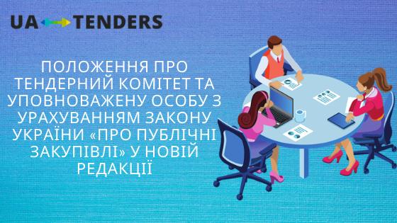 Положення про тендерний комітет та уповноважену особу з урахуванням Закону України «Про публічні закупівлі» у новій редакції.